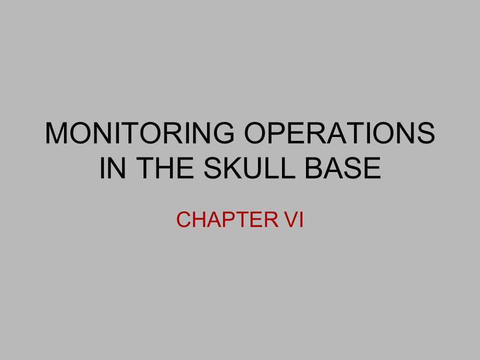 MONITORING OPERATIONS IN THE SKULL BASE CHAPTER VI