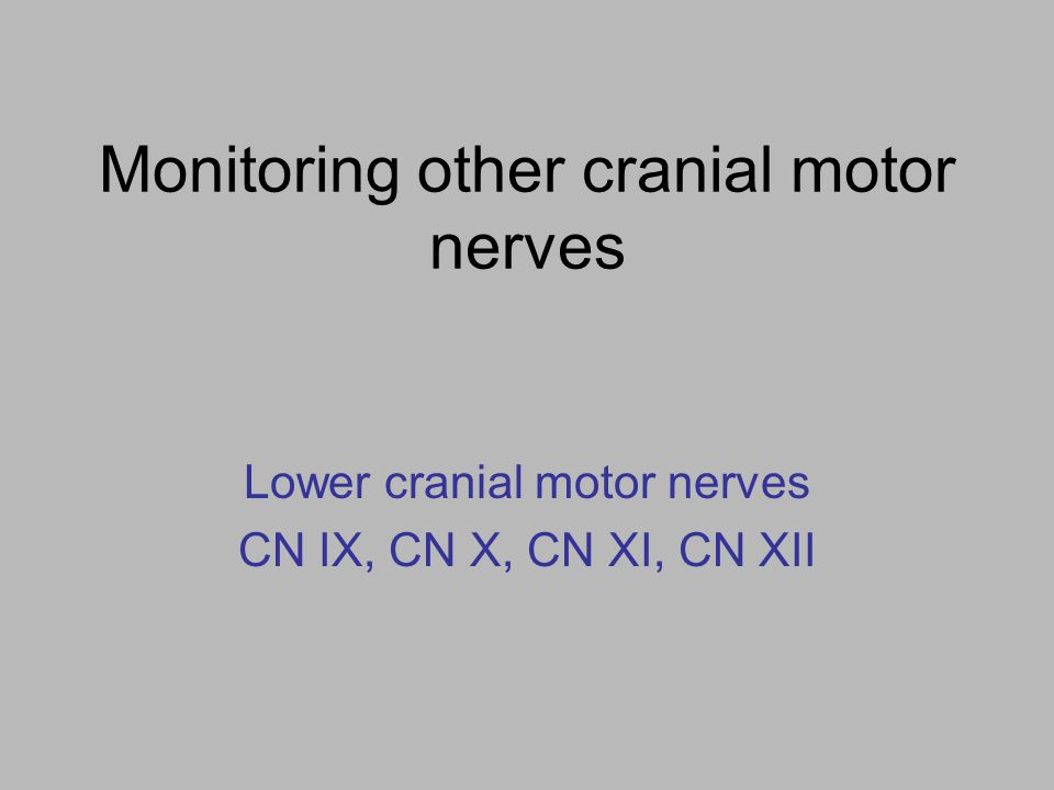 Monitoring other cranial motor nerves Lower cranial motor nerves CN IX, CN X, CN XI, CN XII