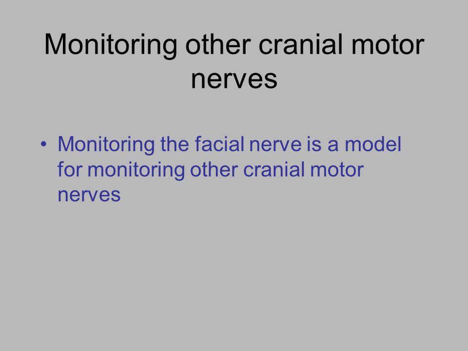 Monitoring other cranial motor nerves Monitoring the facial nerve is a model for monitoring other cranial motor nerves