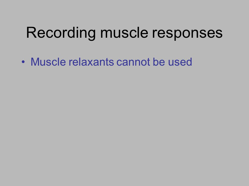 Recording muscle responses Muscle relaxants cannot be used