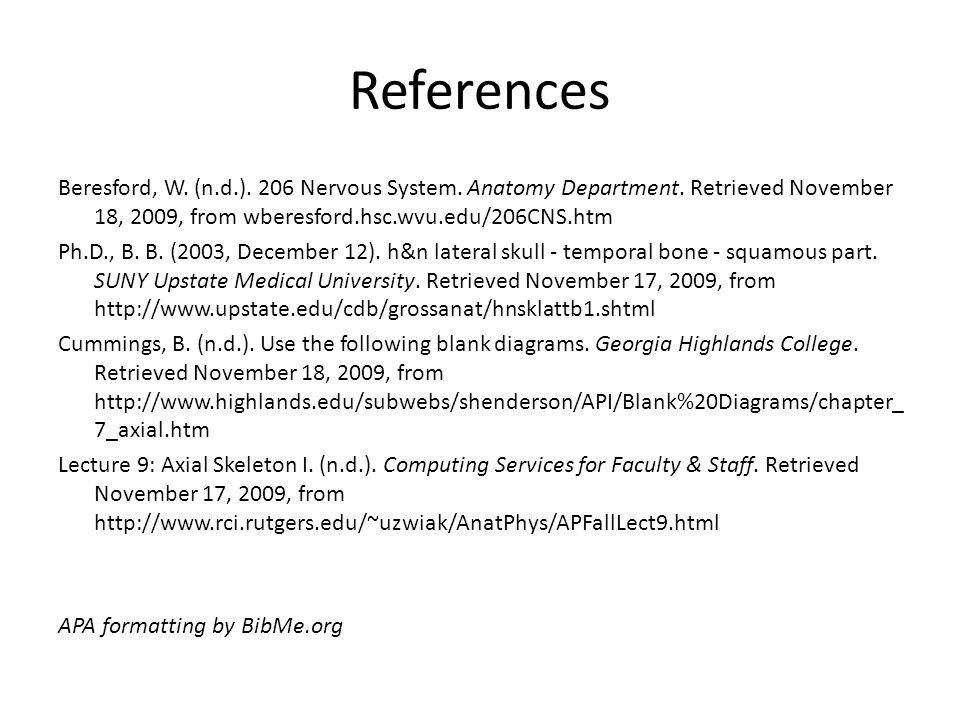 References Beresford, W. (n.d.). 206 Nervous System. Anatomy Department. Retrieved November 18, 2009, from wberesford.hsc.wvu.edu/206CNS.htm Ph.D., B.