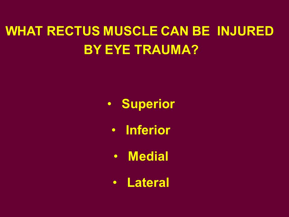 Superior Inferior Medial Lateral WHAT RECTUS MUSCLE CAN BE INJURED BY EYE TRAUMA?