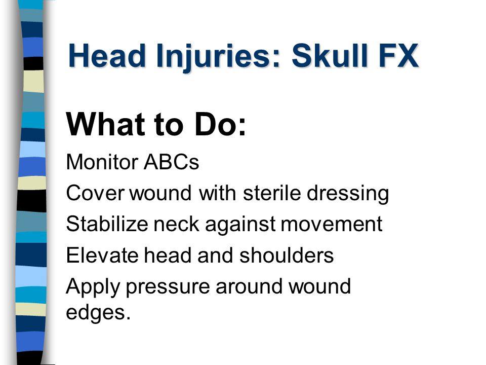 Head Injuries: Skull FX What to Do: Monitor ABCs Cover wound with sterile dressing Stabilize neck against movement Elevate head and shoulders Apply pressure around wound edges.