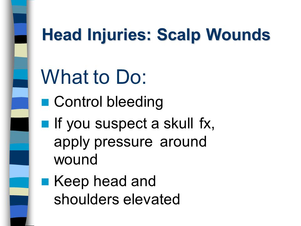 Head Injuries: Scalp Wounds What to Do: Control bleeding If you suspect a skull fx, apply pressure around wound Keep head and shoulders elevated