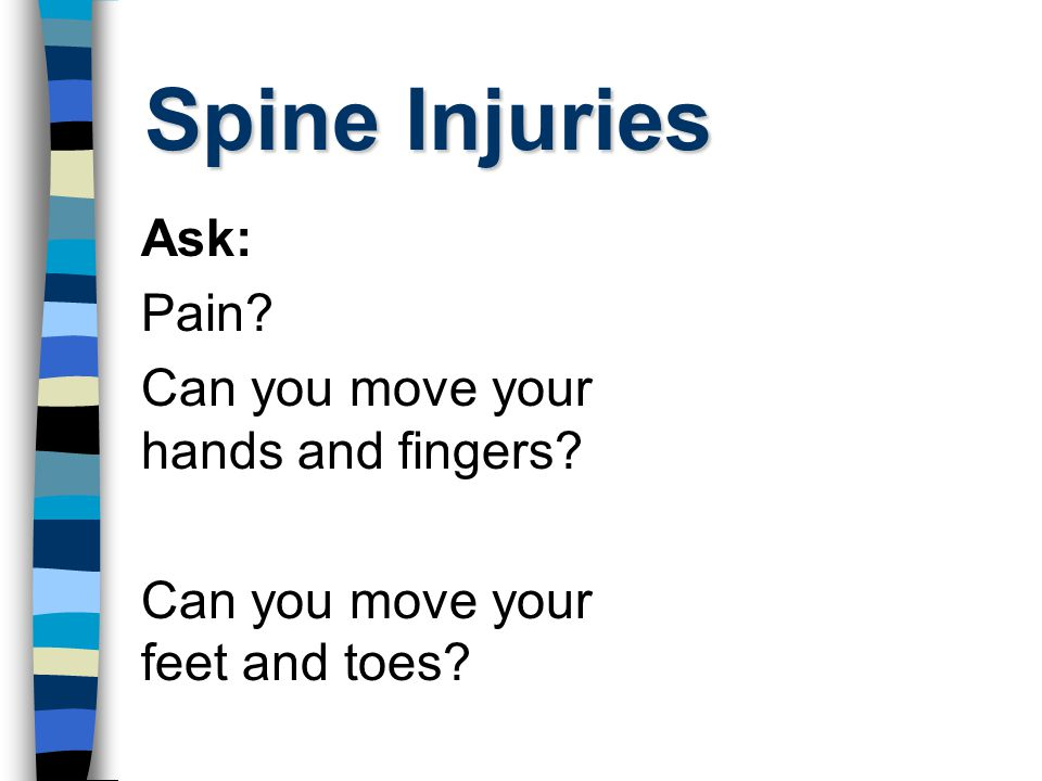 Spine Injuries Ask: Pain? Can you move your hands and fingers? Can you move your feet and toes?