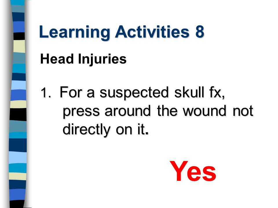 Learning Activities 8 1. For a suspected skull fx, press around the wound not directly on it.