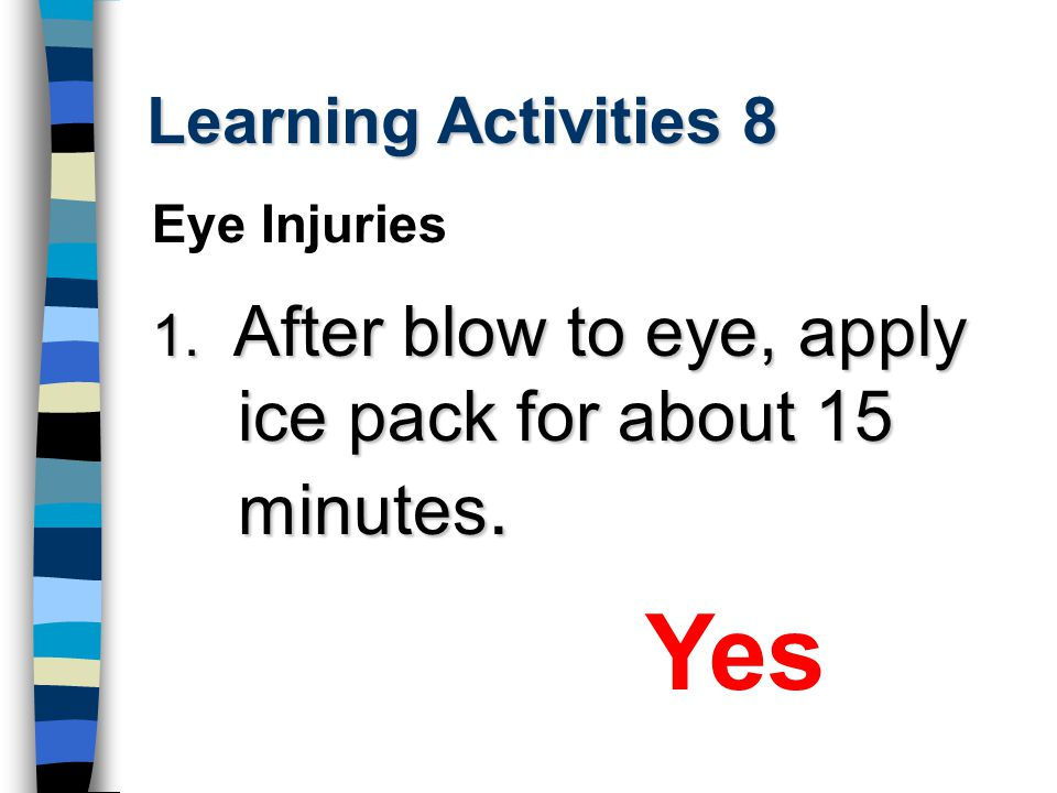 Learning Activities 8 1. After blow to eye, apply ice pack for about 15 minutes. Yes Eye Injuries