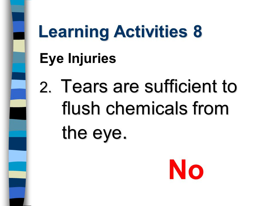 Learning Activities 8 2. Tears are sufficient to flush chemicals from the eye. No Eye Injuries