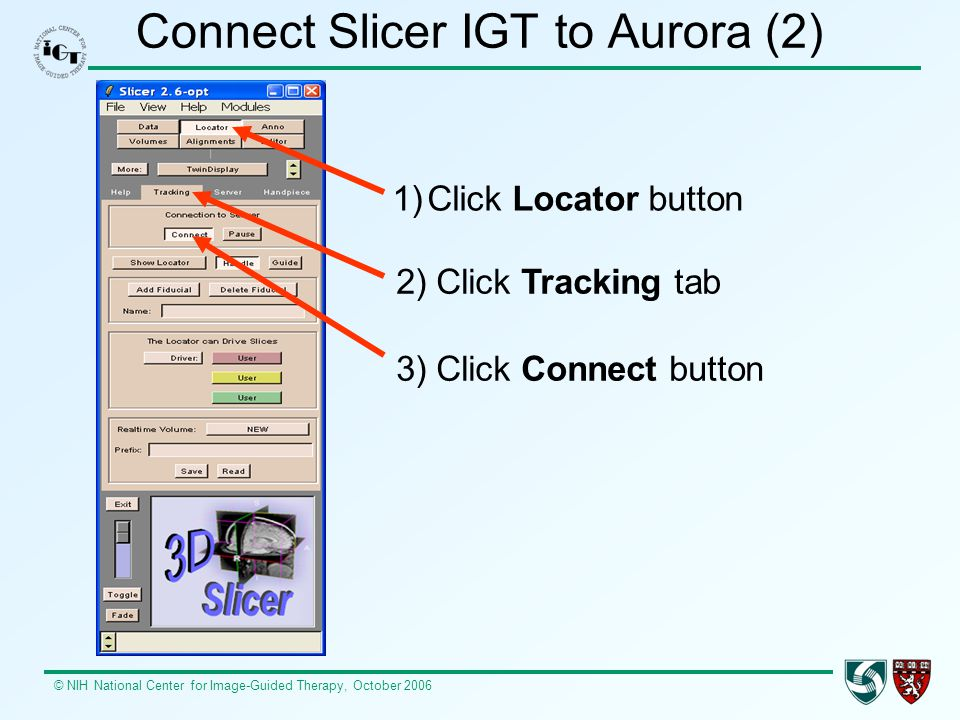 © NIH National Center for Image-Guided Therapy, October 2006 Connect Slicer IGT to Aurora (2) 1)Click Locator button 2) Click Tracking tab 3) Click Co