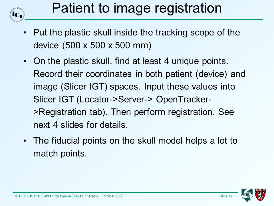 © NIH National Center for Image-Guided Therapy, October 2006 Slide 24 Patient to image registration Put the plastic skull inside the tracking scope of