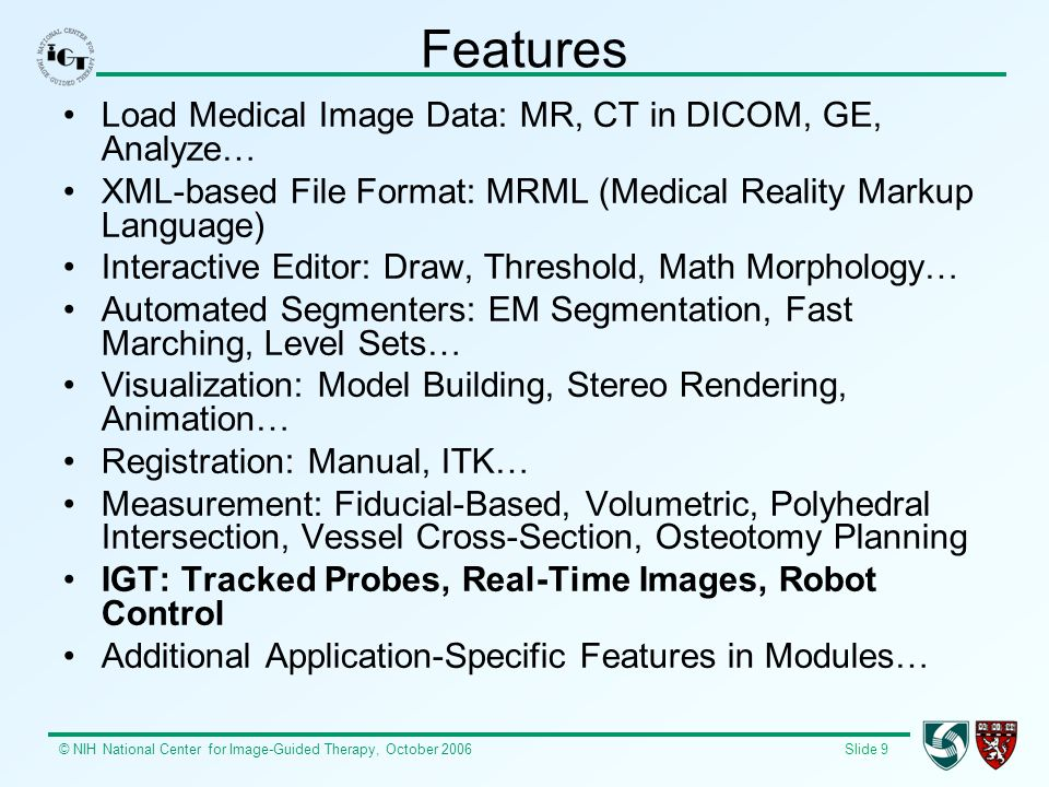 © NIH National Center for Image-Guided Therapy, October 2006 Slide 9 Features Load Medical Image Data: MR, CT in DICOM, GE, Analyze… XML-based File Fo