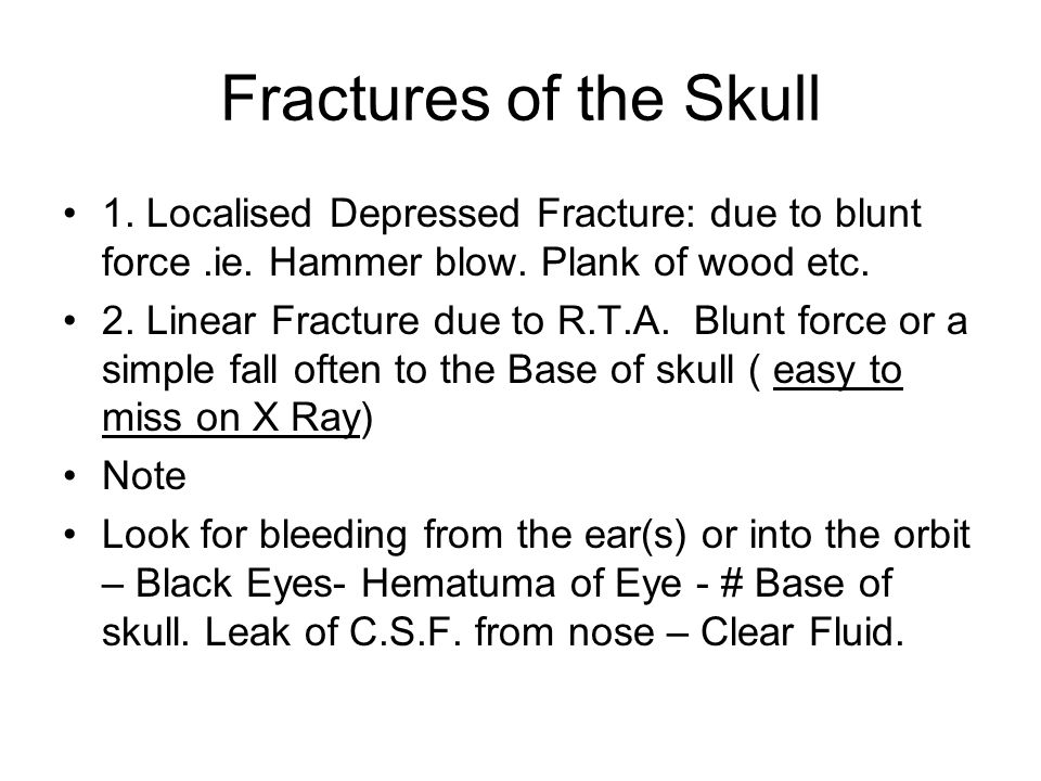 Fractures of the Skull 1. Localised Depressed Fracture: due to blunt force.ie. Hammer blow. Plank of wood etc. 2. Linear Fracture due to R.T.A. Blunt