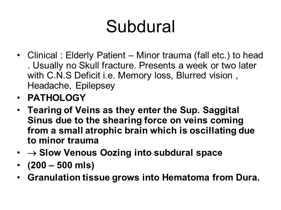 Subdural Clinical : Elderly Patient – Minor trauma (fall etc.) to head. Usually no Skull fracture. Presents a week or two later with C.N.S Deficit i.e