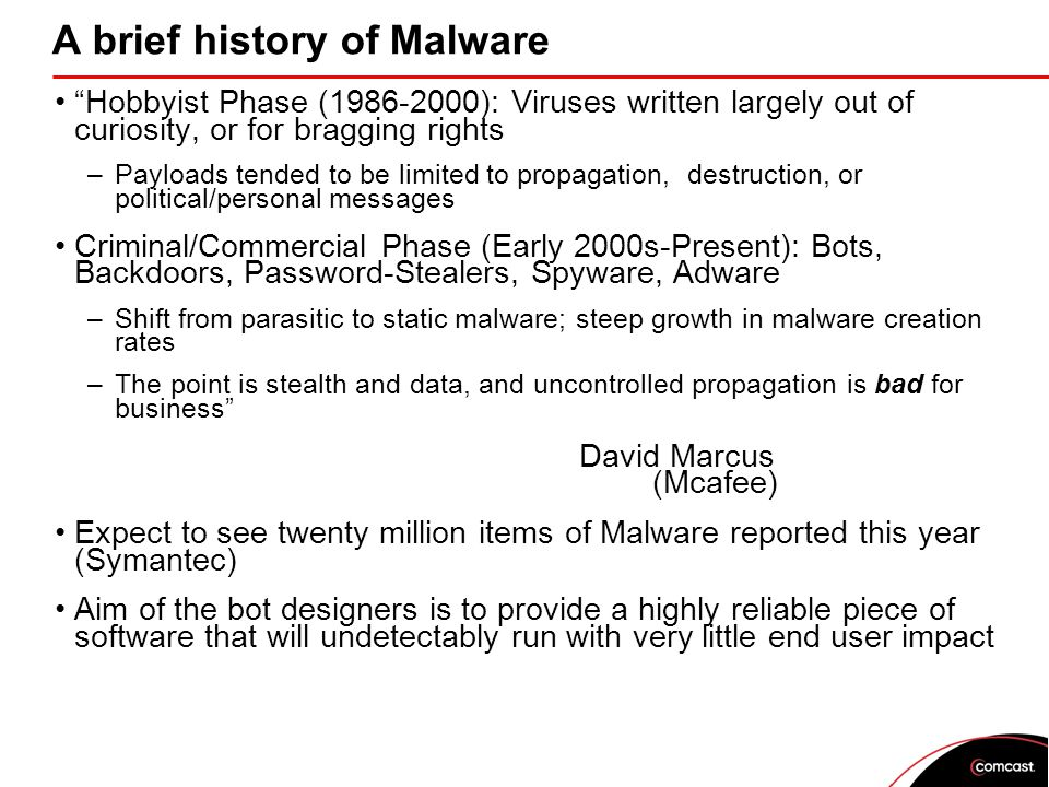 A brief history of Malware Hobbyist Phase (1986-2000): Viruses written largely out of curiosity, or for bragging rights –Payloads tended to be limited to propagation, destruction, or political/personal messages Criminal/Commercial Phase (Early 2000s-Present): Bots, Backdoors, Password-Stealers, Spyware, Adware –Shift from parasitic to static malware; steep growth in malware creation rates –The point is stealth and data, and uncontrolled propagation is bad for business David Marcus (Mcafee) Expect to see twenty million items of Malware reported this year (Symantec) Aim of the bot designers is to provide a highly reliable piece of software that will undetectably run with very little end user impact