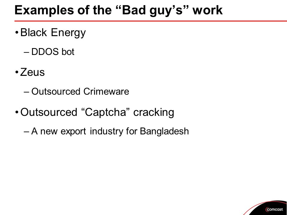 Examples of the Bad guy's work Black Energy –DDOS bot Zeus –Outsourced Crimeware Outsourced Captcha cracking –A new export industry for Bangladesh