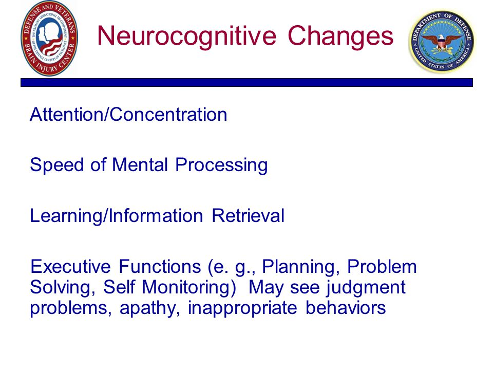 Neurocognitive Changes Attention/Concentration Speed of Mental Processing Learning/Information Retrieval Executive Functions (e. g., Planning, Problem