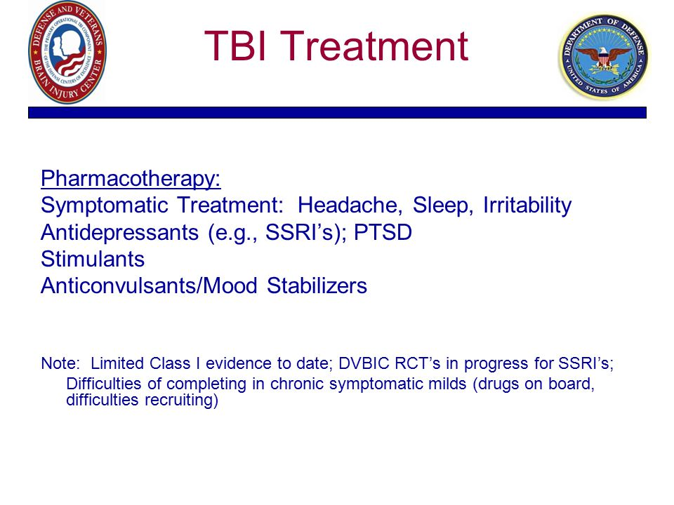 TBI Treatment Pharmacotherapy: Symptomatic Treatment: Headache, Sleep, Irritability Antidepressants (e.g., SSRI's); PTSD Stimulants Anticonvulsants/Mo