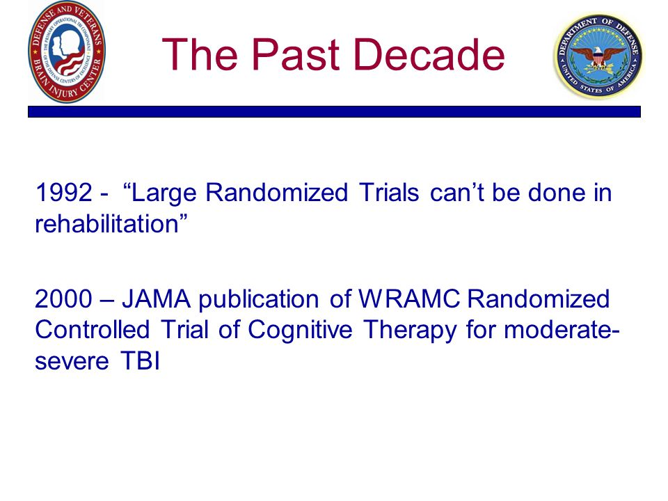 "The Past Decade 1992 - ""Large Randomized Trials can't be done in rehabilitation"" 2000 – JAMA publication of WRAMC Randomized Controlled Trial of Cogni"