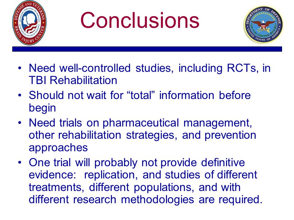 "Conclusions Need well-controlled studies, including RCTs, in TBI Rehabilitation Should not wait for ""total"" information before begin Need trials on ph"