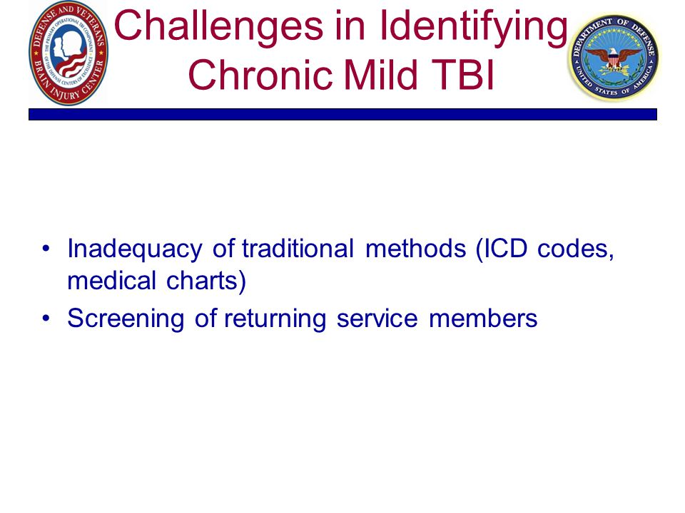 Challenges in Identifying Chronic Mild TBI Inadequacy of traditional methods (ICD codes, medical charts) Screening of returning service members