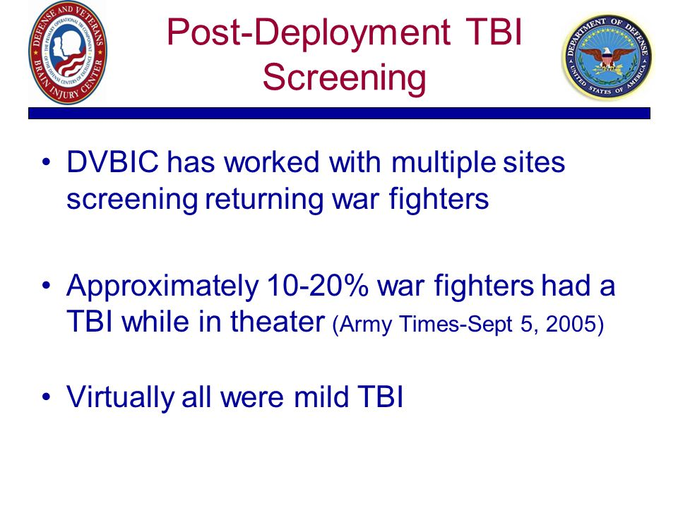 Post-Deployment TBI Screening DVBIC has worked with multiple sites screening returning war fighters Approximately 10-20% war fighters had a TBI while
