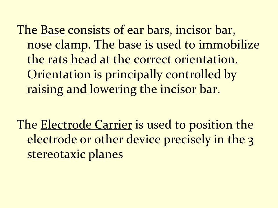 The Base consists of ear bars, incisor bar, nose clamp. The base is used to immobilize the rats head at the correct orientation. Orientation is princi