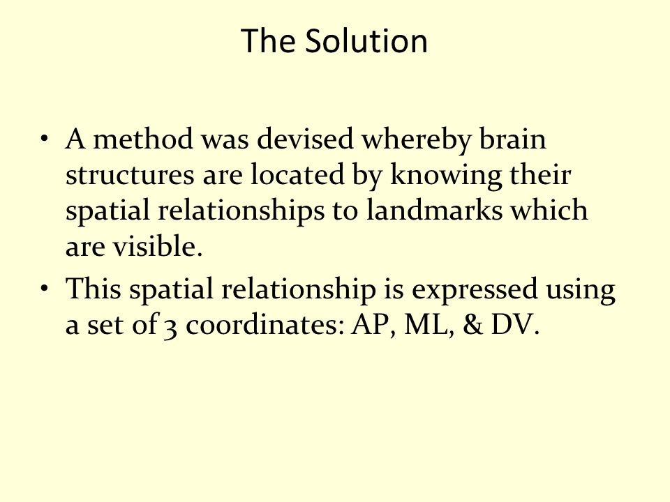 The Solution A method was devised whereby brain structures are located by knowing their spatial relationships to landmarks which are visible. This spa