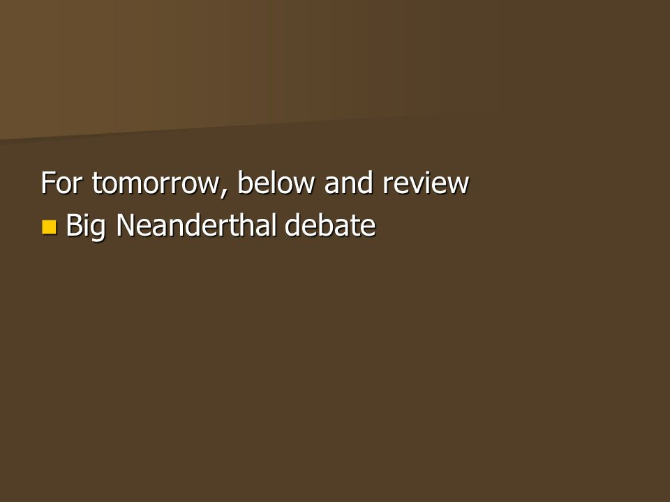 For tomorrow, below and review Big Neanderthal debate Big Neanderthal debate