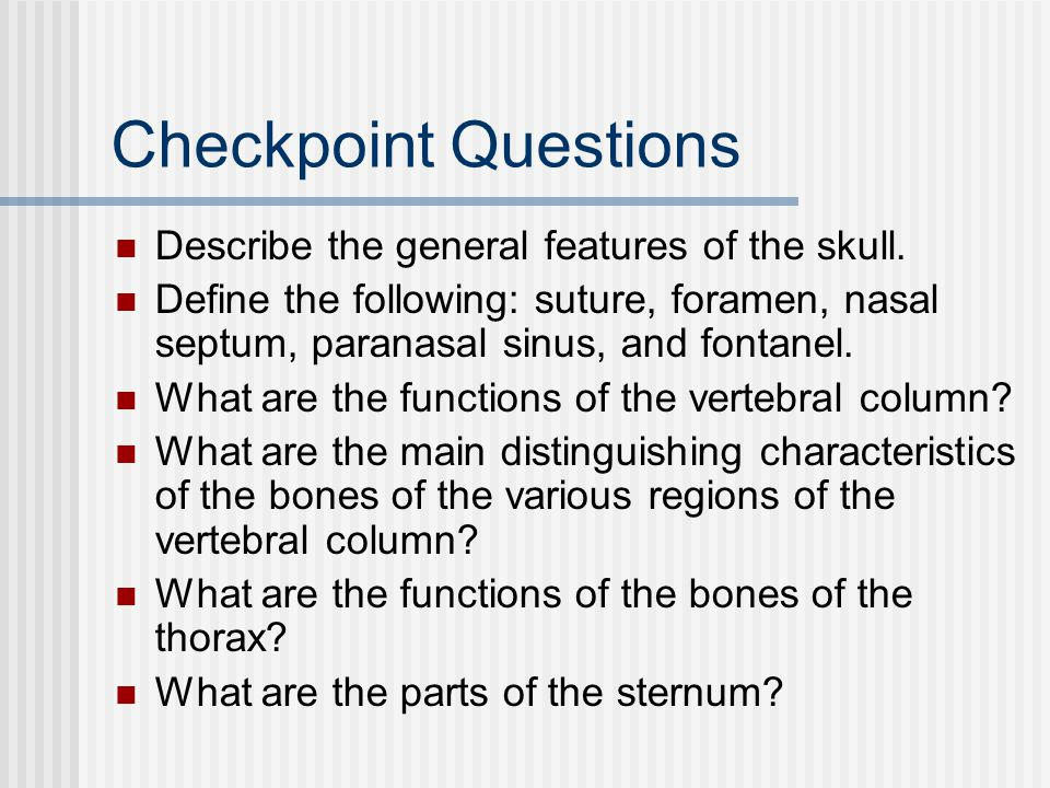 Checkpoint Questions Describe the general features of the skull. Define the following: suture, foramen, nasal septum, paranasal sinus, and fontanel. W