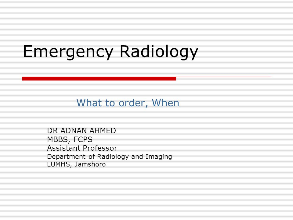 Emergency Radiology What to order, When DR ADNAN AHMED MBBS, FCPS Assistant Professor Department of Radiology and Imaging LUMHS, Jamshoro