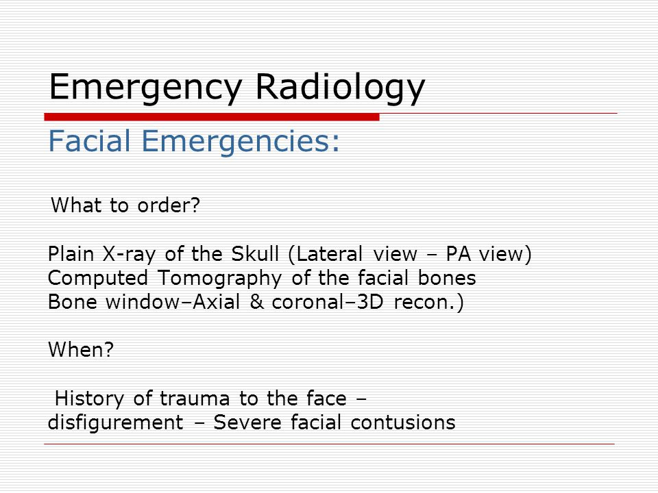 Facial Emergencies: What to order? Plain X-ray of the Skull (Lateral view – PA view) Computed Tomography of the facial bones Bone window–Axial & coron