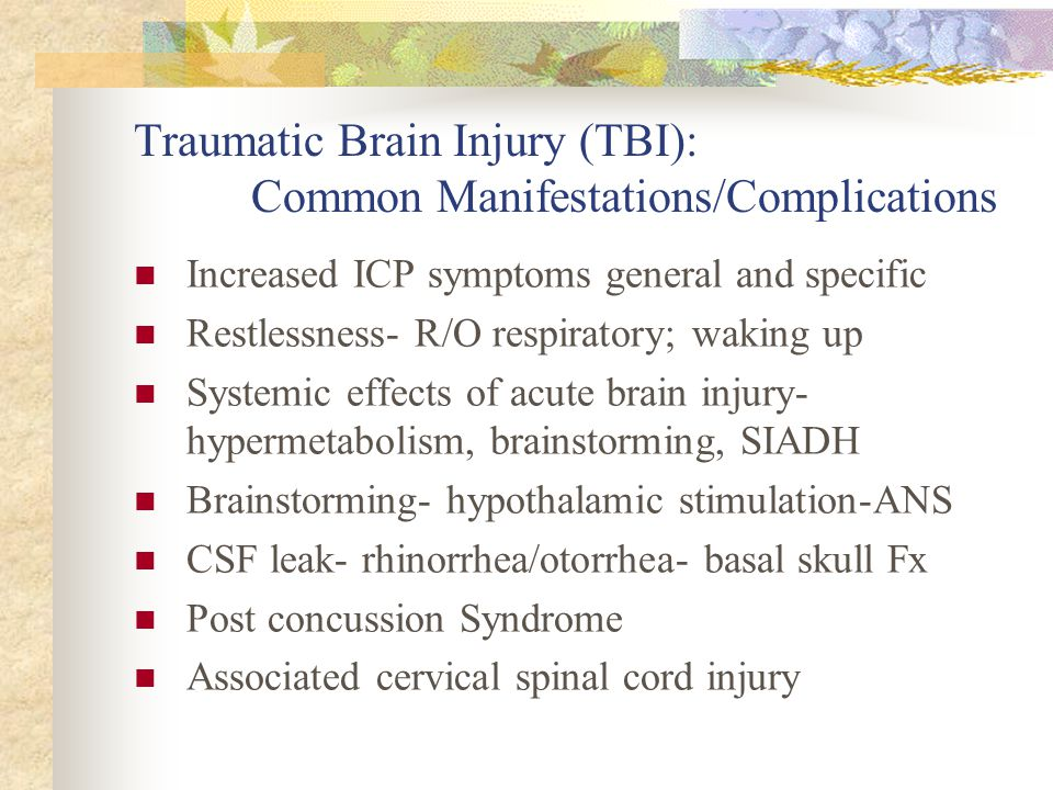 Traumatic Brain Injury (TBI): Common Manifestations/Complications Increased ICP symptoms general and specific Restlessness- R/O respiratory; waking up