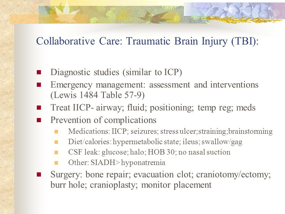 Collaborative Care: Traumatic Brain Injury (TBI): Diagnostic studies (similar to ICP) Emergency management: assessment and interventions (Lewis 1484 T