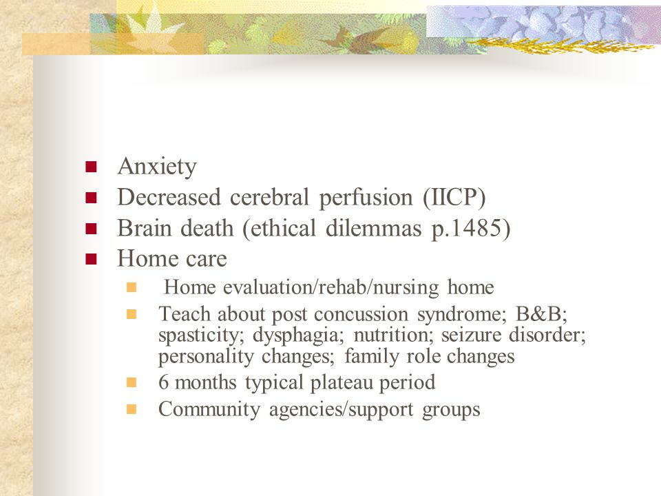 Anxiety Decreased cerebral perfusion (IICP) Brain death (ethical dilemmas p.1485) Home care Home evaluation/rehab/nursing home Teach about post concus