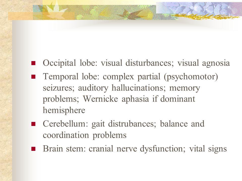 Occipital lobe: visual disturbances; visual agnosia Temporal lobe: complex partial (psychomotor) seizures; auditory hallucinations; memory problems; W