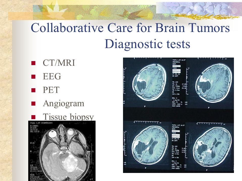 Collaborative Care for Brain Tumors Diagnostic tests CT/MRI EEG PET Angiogram Tissue biopsy