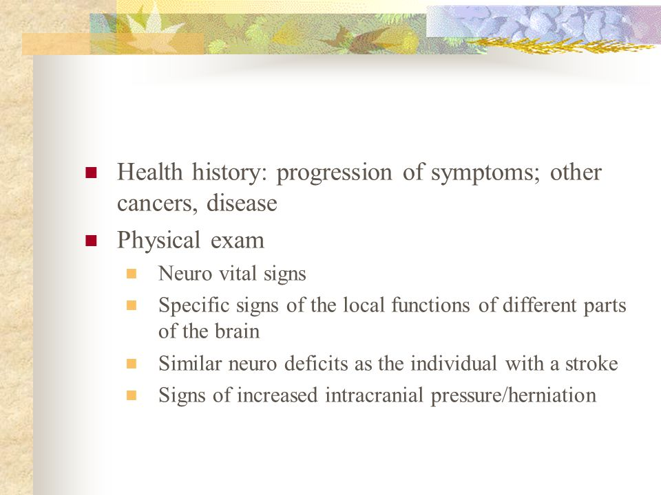 Health history: progression of symptoms; other cancers, disease Physical exam Neuro vital signs Specific signs of the local functions of different par