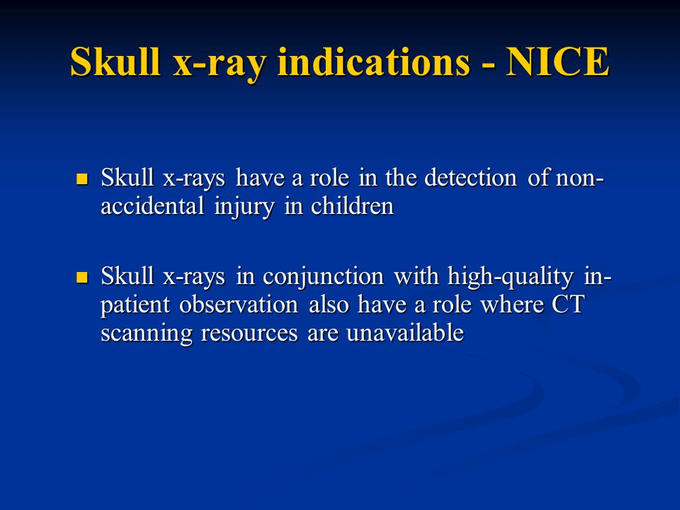 Skull x-ray indications - NICE Skull x-rays have a role in the detection of non- accidental injury in children Skull x-rays have a role in the detection of non- accidental injury in children Skull x-rays in conjunction with high-quality in- patient observation also have a role where CT scanning resources are unavailable Skull x-rays in conjunction with high-quality in- patient observation also have a role where CT scanning resources are unavailable