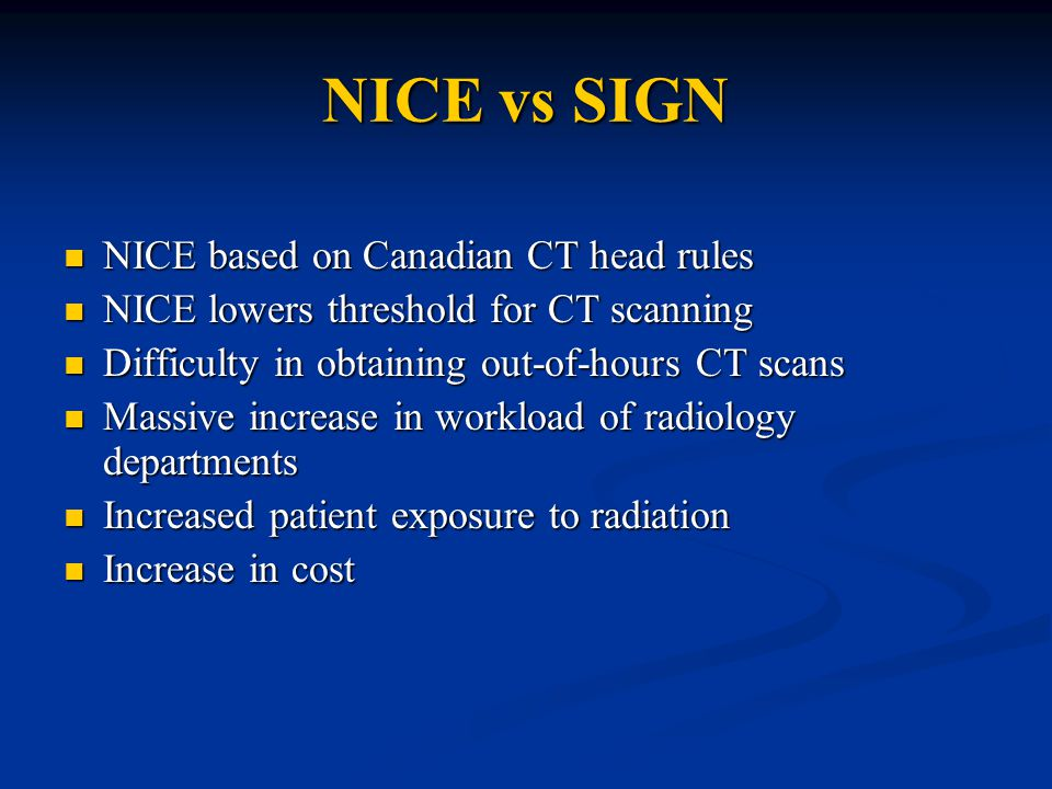 NICE vs SIGN NICE based on Canadian CT head rules NICE based on Canadian CT head rules NICE lowers threshold for CT scanning NICE lowers threshold for CT scanning Difficulty in obtaining out-of-hours CT scans Difficulty in obtaining out-of-hours CT scans Massive increase in workload of radiology departments Massive increase in workload of radiology departments Increased patient exposure to radiation Increased patient exposure to radiation Increase in cost Increase in cost