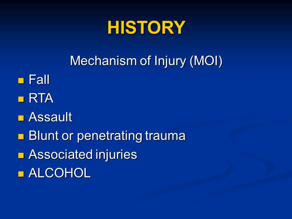 HISTORY Mechanism of Injury (MOI) Fall Fall RTA RTA Assault Assault Blunt or penetrating trauma Blunt or penetrating trauma Associated injuries Associ
