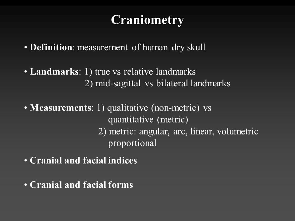 Craniometry Definition: measurement of human dry skull Landmarks: 1) true vs relative landmarks 2) mid-sagittal vs bilateral landmarks Measurements: 1
