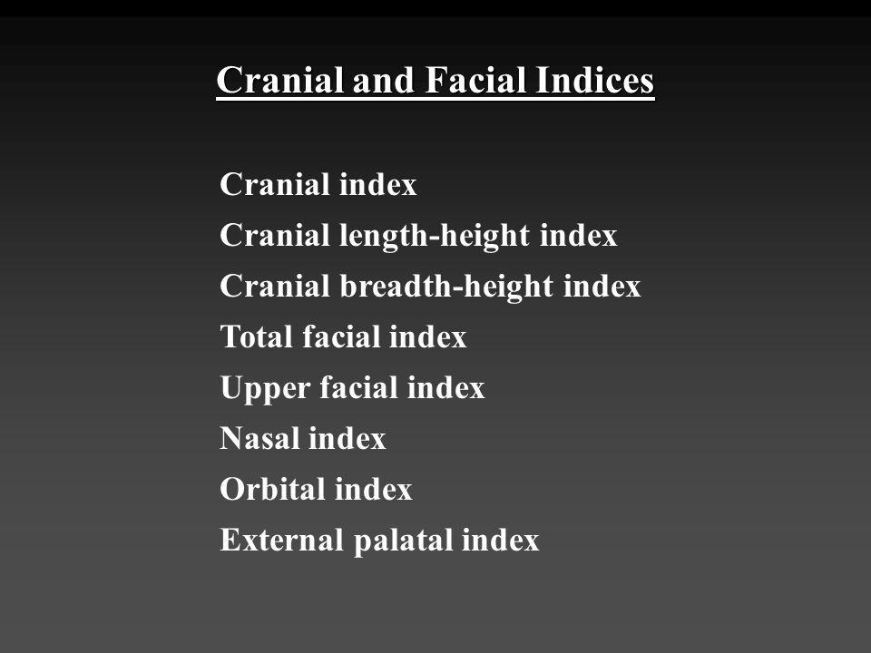 Cranial and Facial Indices Cranial index Cranial length-height index Cranial breadth-height index Total facial index Upper facial index Nasal index Or