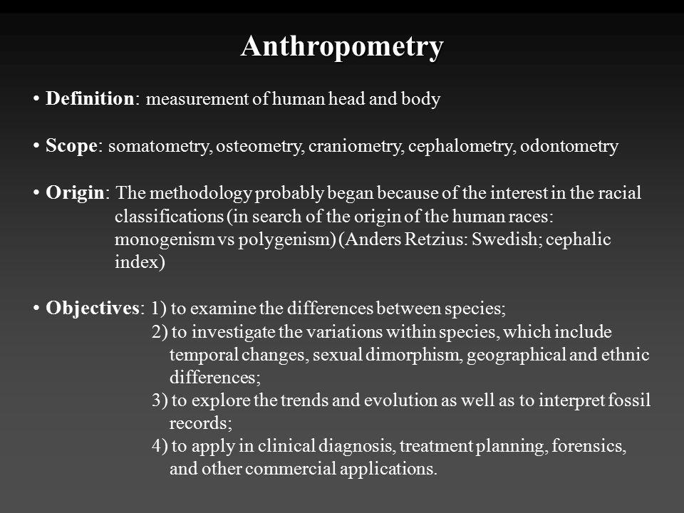 Anthropometry Definition: measurement of human head and body Scope: somatometry, osteometry, craniometry, cephalometry, odontometry Origin: The method
