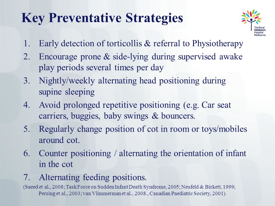 Key Preventative Strategies 1.Early detection of torticollis & referral to Physiotherapy 2.Encourage prone & side-lying during supervised awake play periods several times per day 3.Nightly/weekly alternating head positioning during supine sleeping 4.Avoid prolonged repetitive positioning (e.g.