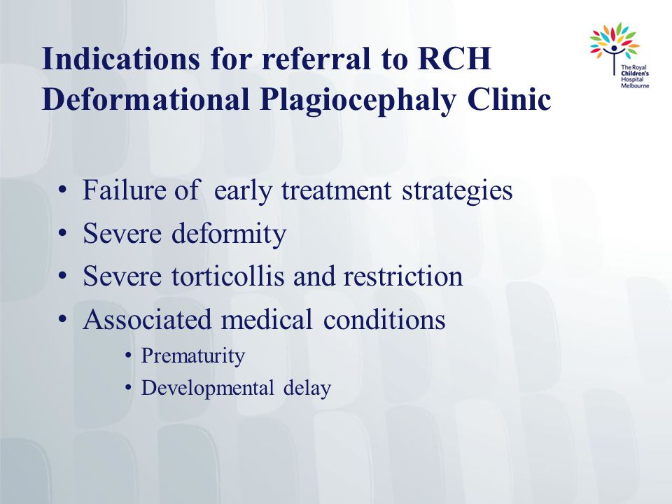 Indications for referral to RCH Deformational Plagiocephaly Clinic Failure of early treatment strategies Severe deformity Severe torticollis and restriction Associated medical conditions Prematurity Developmental delay