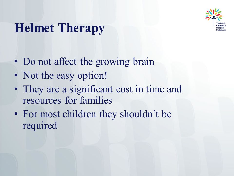 Helmet Therapy Do not affect the growing brain Not the easy option.