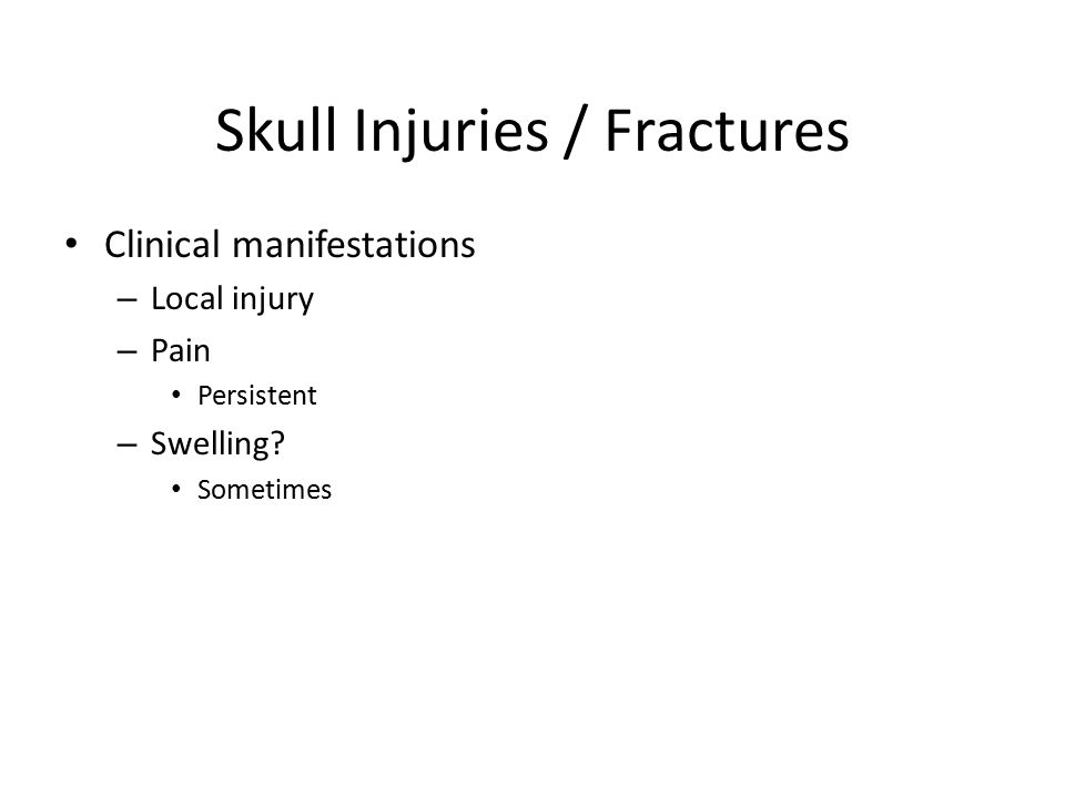 Skull Injuries / Fractures Clinical manifestations – Local injury – Pain Persistent – Swelling? Sometimes