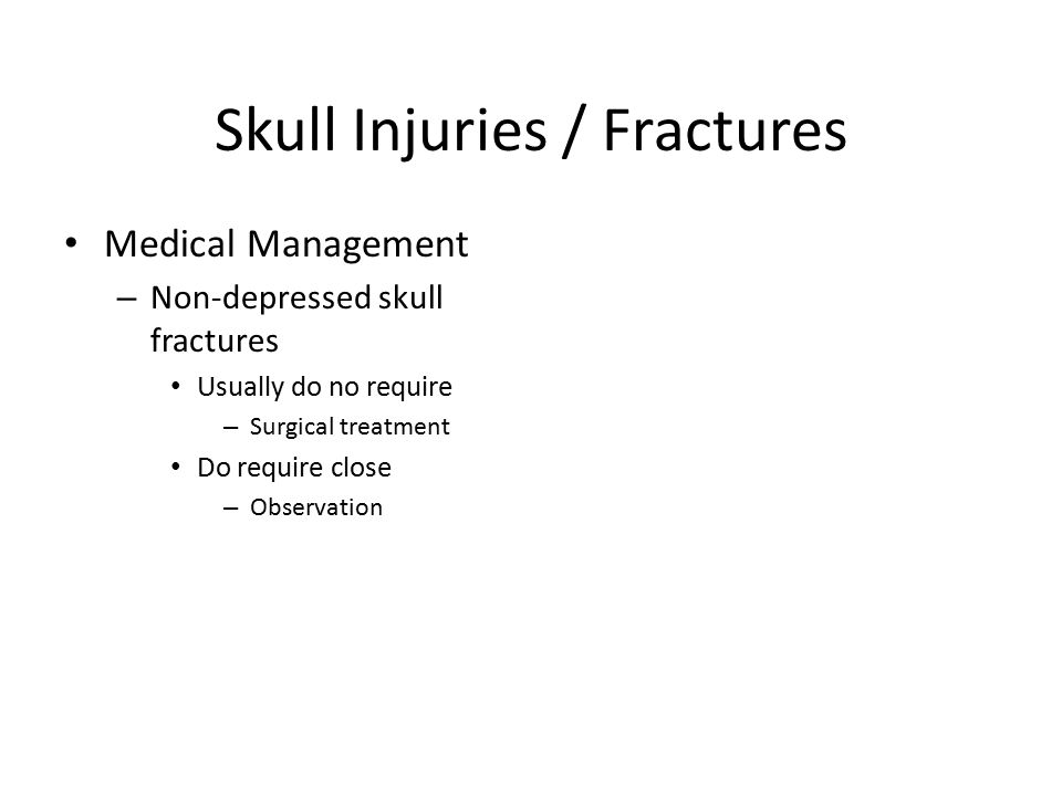 Skull Injuries / Fractures Medical Management – Non-depressed skull fractures Usually do no require – Surgical treatment Do require close – Observatio