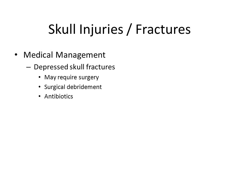 Skull Injuries / Fractures Medical Management – Depressed skull fractures May require surgery Surgical debridement Antibiotics