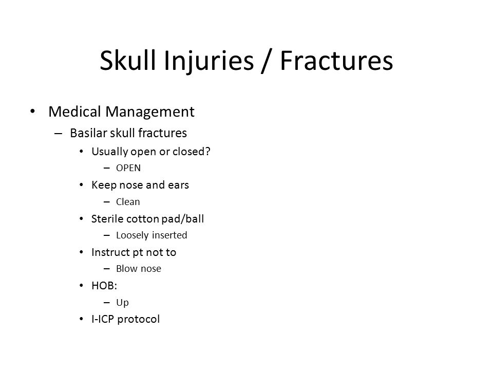 Skull Injuries / Fractures Medical Management – Basilar skull fractures Usually open or closed? – OPEN Keep nose and ears – Clean Sterile cotton pad/b